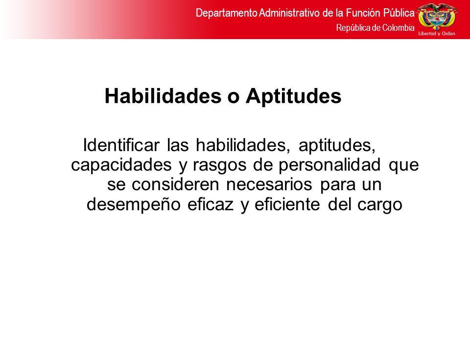 Departamento Administrativo de la Función Pública República de Colombia Habilidades o Aptitudes Identificar las habilidades, aptitudes, capacidades y