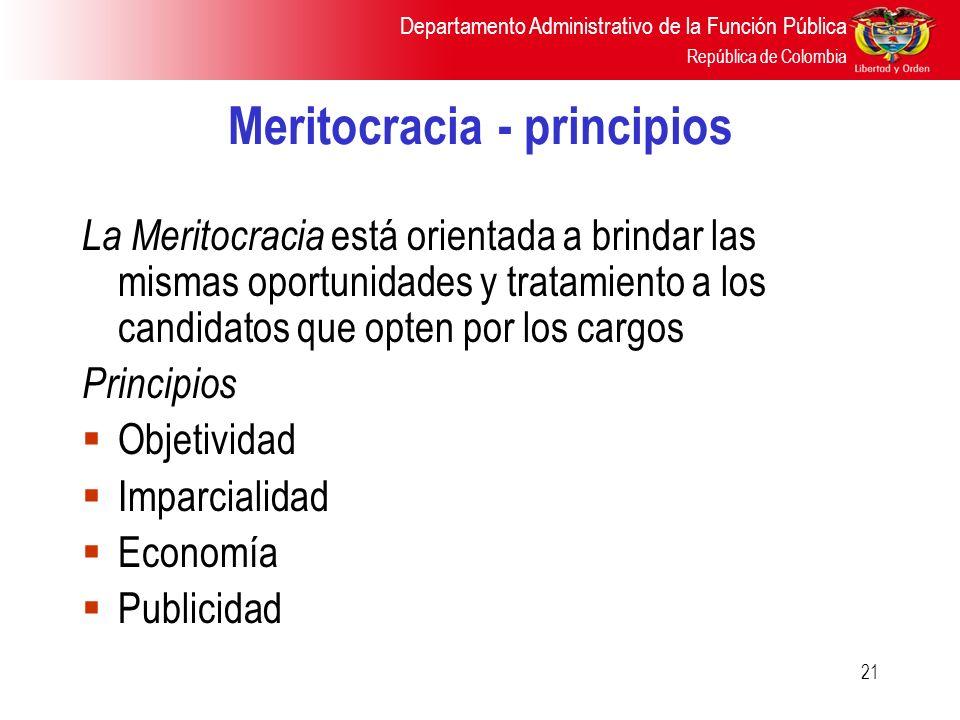 Departamento Administrativo de la Función Pública República de Colombia 21 Meritocracia - principios La Meritocracia está orientada a brindar las mism
