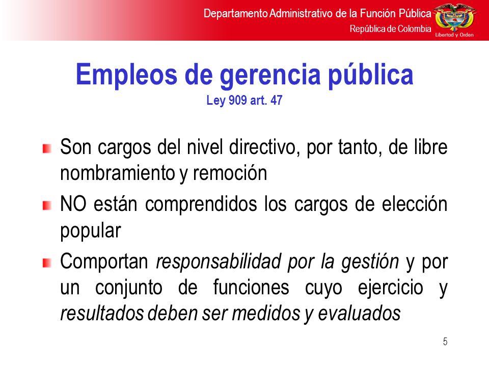 Departamento Administrativo de la Función Pública República de Colombia 5 Empleos de gerencia pública Ley 909 art. 47 Son cargos del nivel directivo,