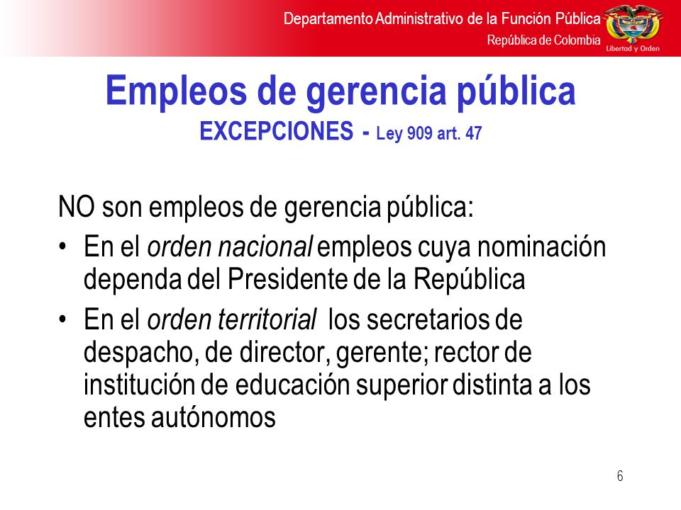 Departamento Administrativo de la Función Pública República de Colombia 6 Empleos de gerencia pública EXCEPCIONES - Ley 909 art. 47 NO son empleos de