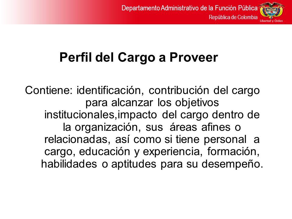 Departamento Administrativo de la Función Pública República de Colombia Perfil del Cargo a Proveer Contiene: identificación, contribución del cargo pa