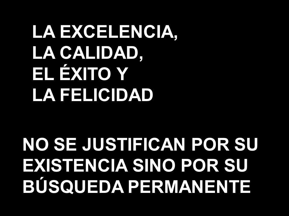NO SE JUSTIFICAN POR SU EXISTENCIA SINO POR SU BÚSQUEDA PERMANENTE LA EXCELENCIA, LA CALIDAD, EL ÉXITO Y LA FELICIDAD 25/01/20142