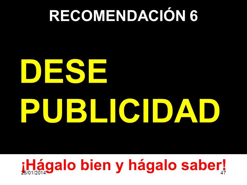 ¡Hágalo bien y hágalo saber! RECOMENDACIÓN 6 DESE PUBLICIDAD 25/01/201447