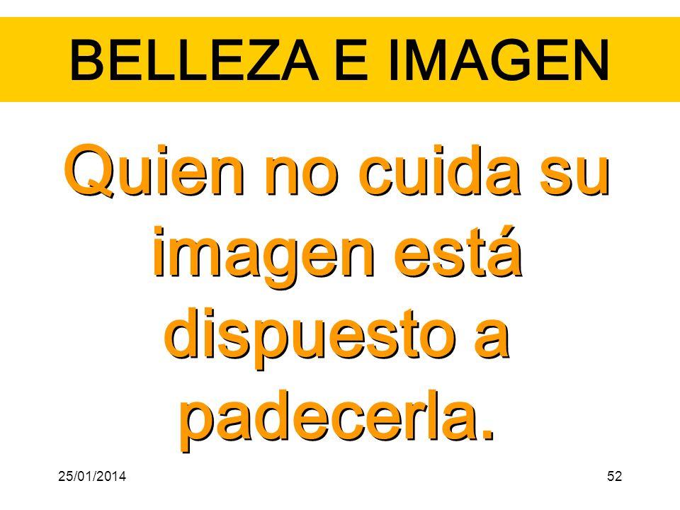 BELLEZA E IMAGEN Quien no cuida su imagen está dispuesto a padecerla. 25/01/201452