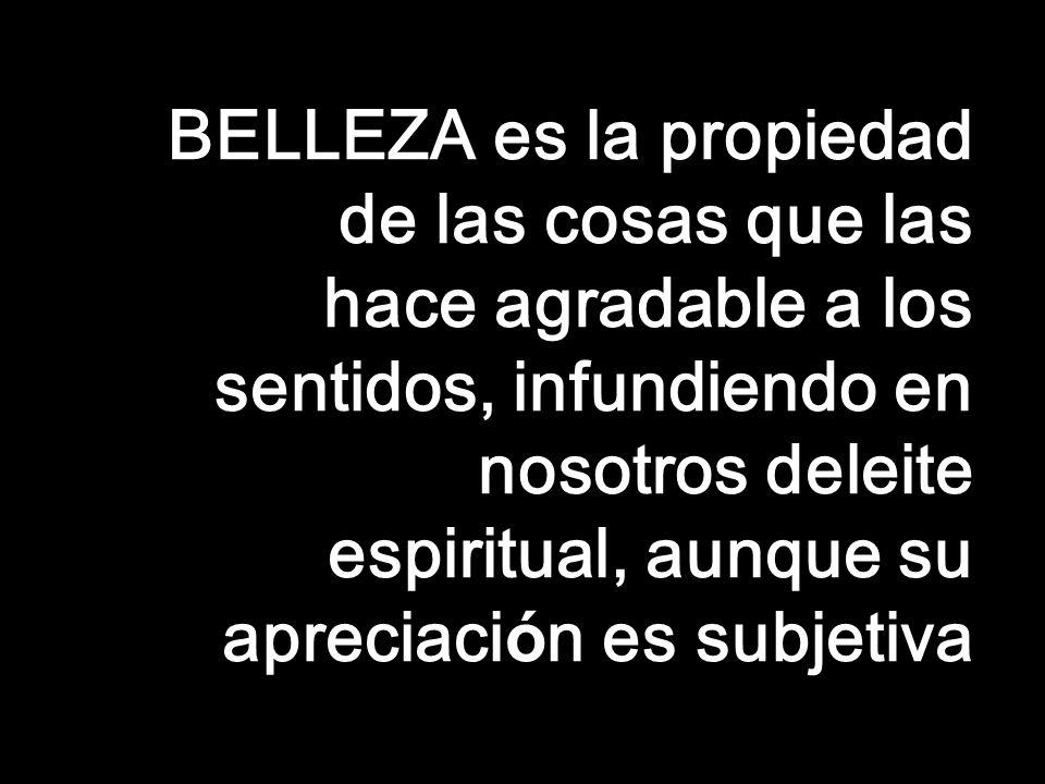 BELLEZA es la propiedad de las cosas que las hace agradable a los sentidos, infundiendo en nosotros deleite espiritual, aunque su apreciaci ó n es subjetiva 25/01/201475