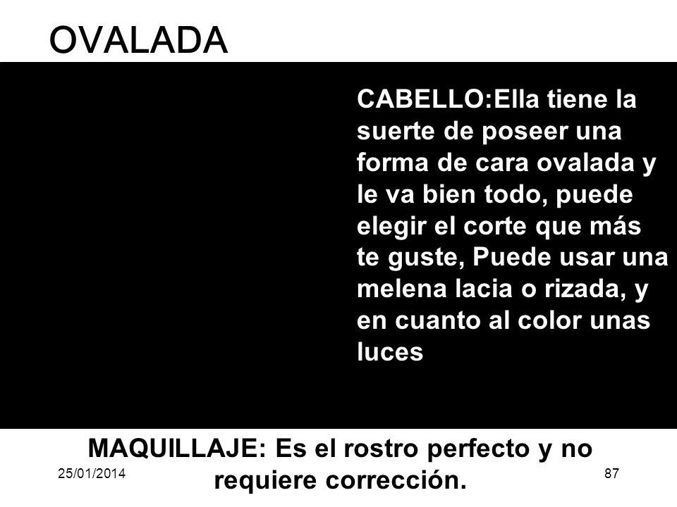 OVALADA CABELLO:Ella tiene la suerte de poseer una forma de cara ovalada y le va bien todo, puede elegir el corte que más te guste, Puede usar una melena lacia o rizada, y en cuanto al color unas luces MAQUILLAJE: Es el rostro perfecto y no requiere corrección.