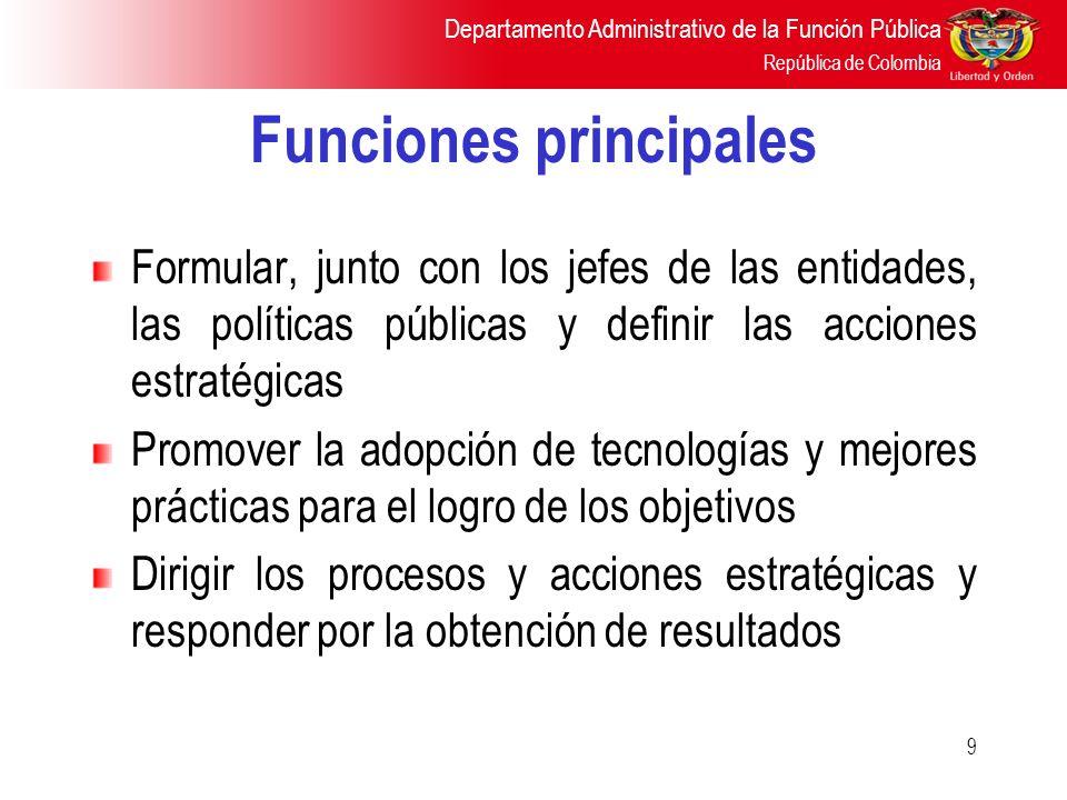 Departamento Administrativo de la Función Pública República de Colombia 9 Funciones principales Formular, junto con los jefes de las entidades, las po