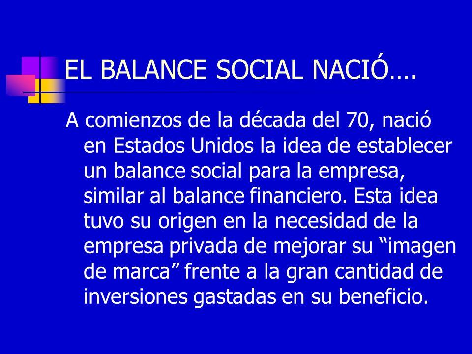 EL BALANCE SOCIAL NACIÓ…. A comienzos de la década del 70, nació en Estados Unidos la idea de establecer un balance social para la empresa, similar al