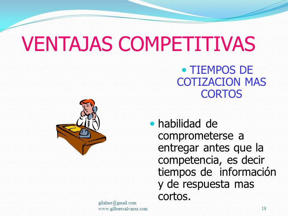 VENTAJAS COMPETITIVAS RESPONSIVIDAD Mejor cumplimiento en fechas de entrega. gilalme@gmail.com www.gilbertoalvarez.com17