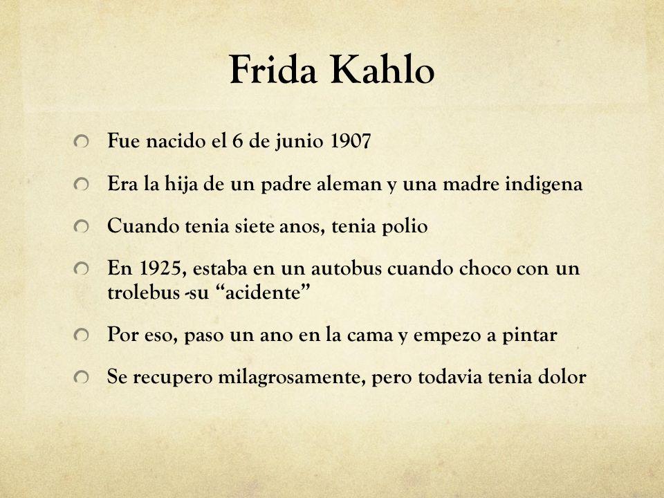 Frida Kahlo Fue nacido el 6 de junio 1907 Era la hija de un padre aleman y una madre indigena Cuando tenia siete anos, tenia polio En 1925, estaba en