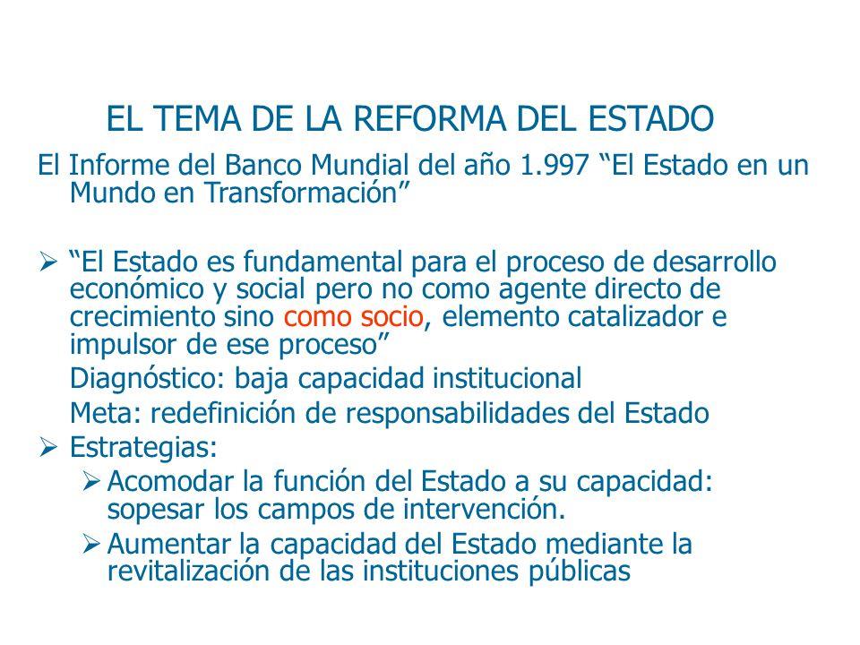 EL TEMA DE LA REFORMA DEL ESTADO El Informe del Banco Mundial del año 1.997 El Estado en un Mundo en Transformación El Estado es fundamental para el p
