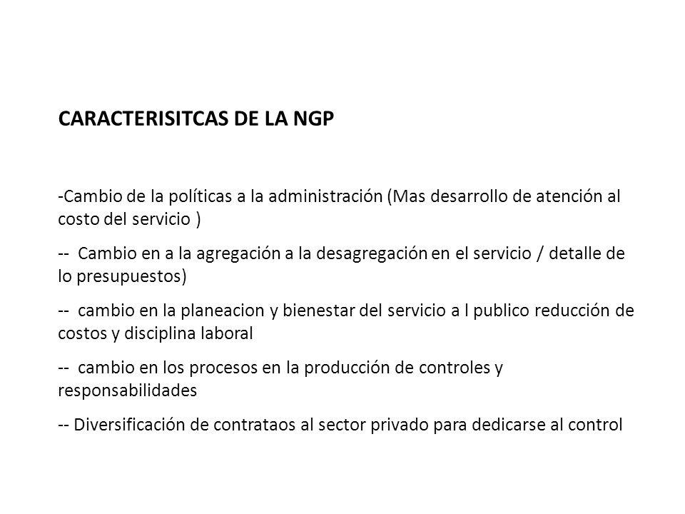 CARACTERISITCAS DE LA NGP -Cambio de la políticas a la administración (Mas desarrollo de atención al costo del servicio ) -- Cambio en a la agregación