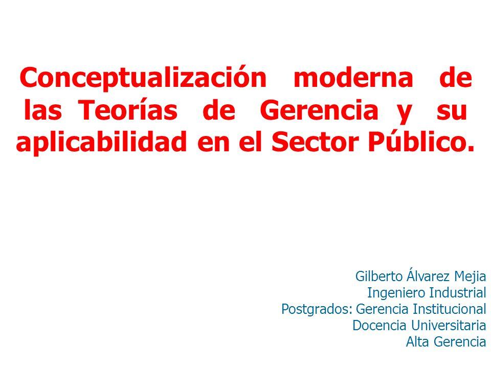 Conceptualización moderna de las Teorías de Gerencia y su aplicabilidad en el Sector Público. Gilberto Álvarez Mejia Ingeniero Industrial Postgrados:
