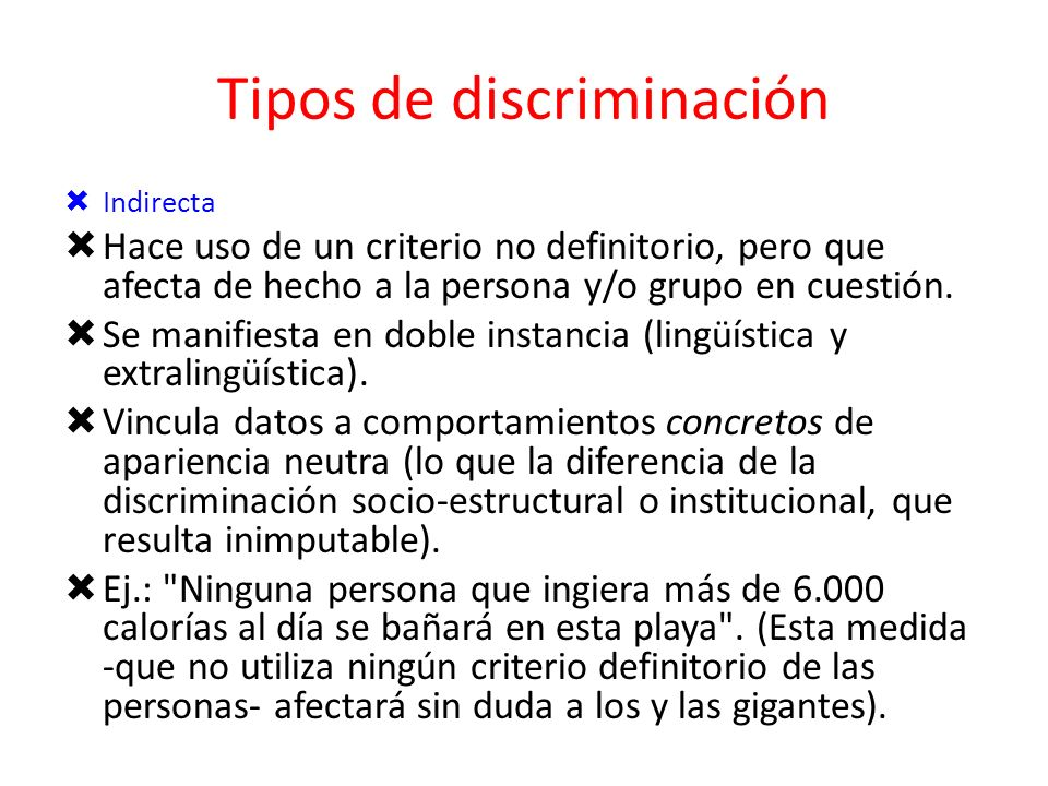 Tipos de discriminación Hace uso de un criterio definitorio de la persona y/o grupo. Se manifiesta en una única instancia (por ejemplo, lingüística).