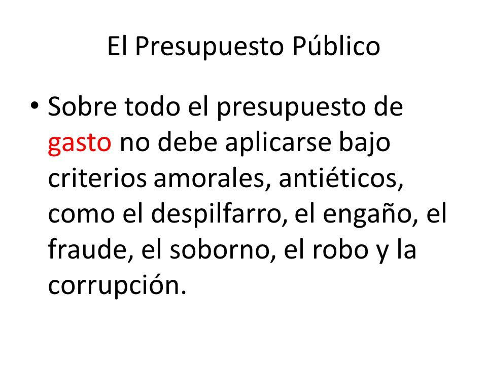 El presupuesto público Lo mismo aplica para el sector público, pues debido a que sus presupuestos manejan dinero del pueblo, con mayor urgencia deben