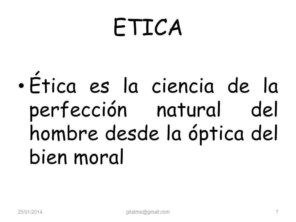 ETICA Ética es la ciencia de la perfección natural del hombre desde la óptica del bien moral 25/01/2014gilalme@gmail.com7
