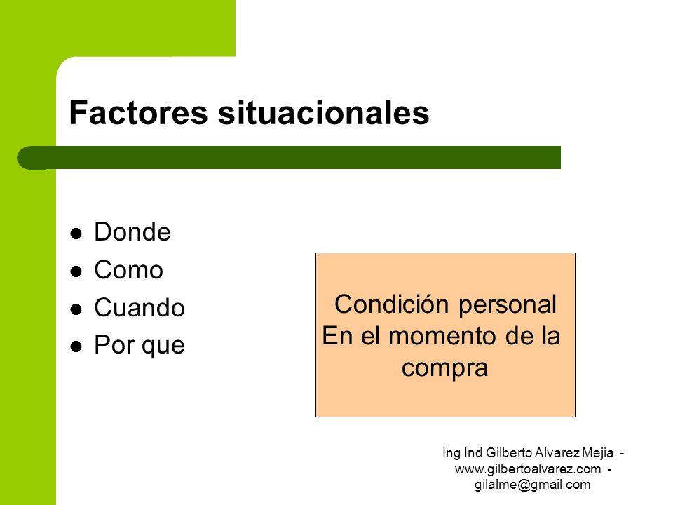 Factores situacionales Donde Como Cuando Por que Condición personal En el momento de la compra Ing Ind Gilberto Alvarez Mejia - www.gilbertoalvarez.co