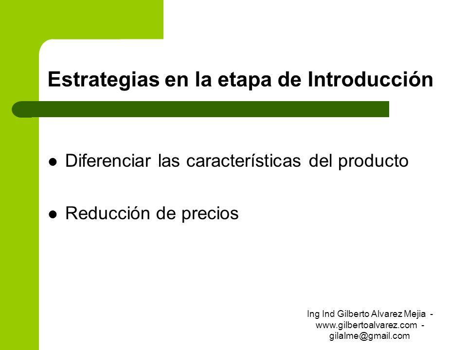 Estrategias en la etapa de Introducción Diferenciar las características del producto Reducción de precios Ing Ind Gilberto Alvarez Mejia - www.gilbert