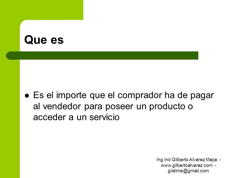 Que es Es el importe que el comprador ha de pagar al vendedor para poseer un producto o acceder a un servicio Ing Ind Gilberto Alvarez Mejia - www.gil