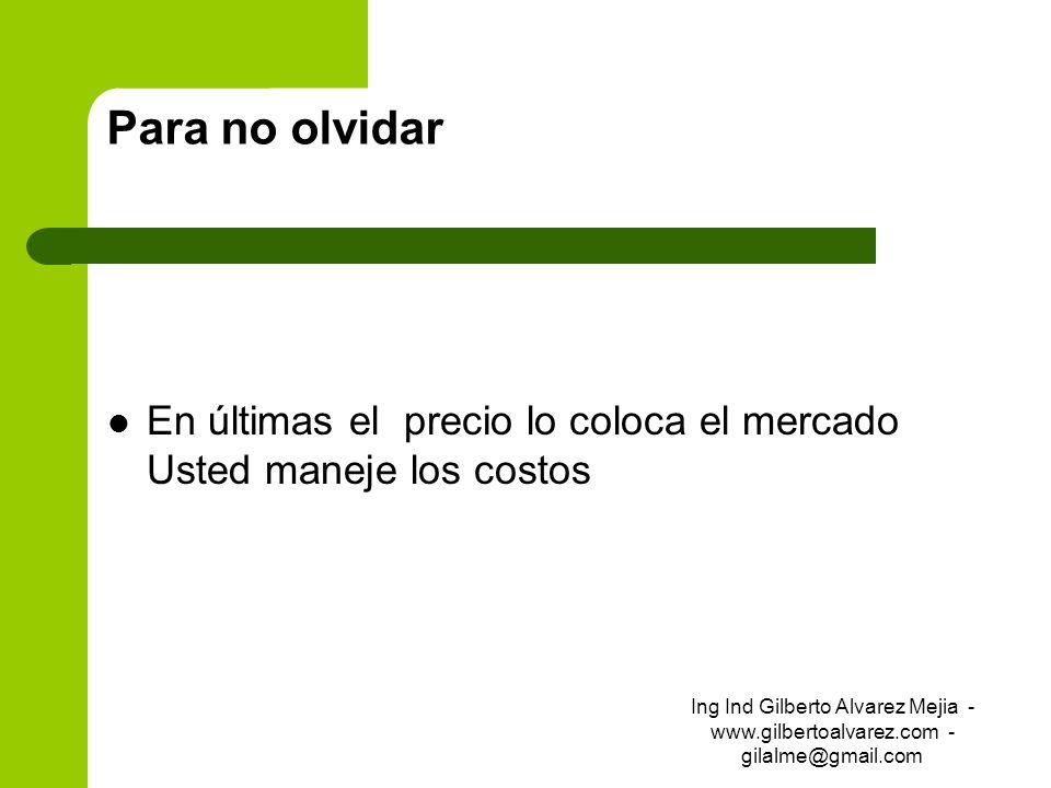 Para no olvidar En últimas el precio lo coloca el mercado Usted maneje los costos Ing Ind Gilberto Alvarez Mejia - www.gilbertoalvarez.com - gilalme@g