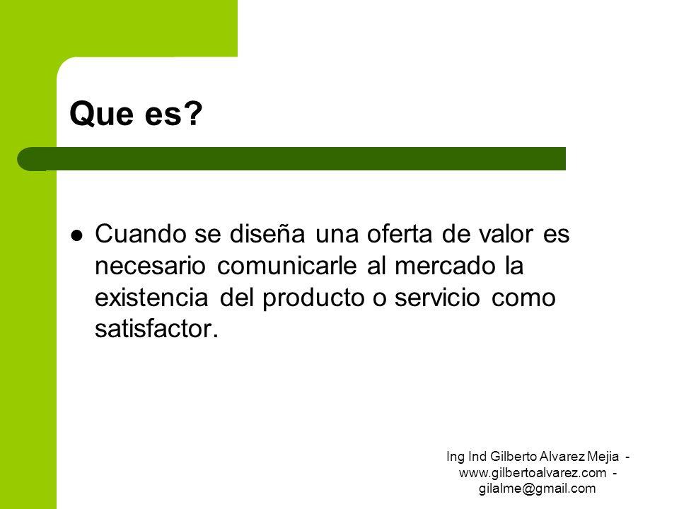 Que es? Cuando se diseña una oferta de valor es necesario comunicarle al mercado la existencia del producto o servicio como satisfactor. Ing Ind Gilbe