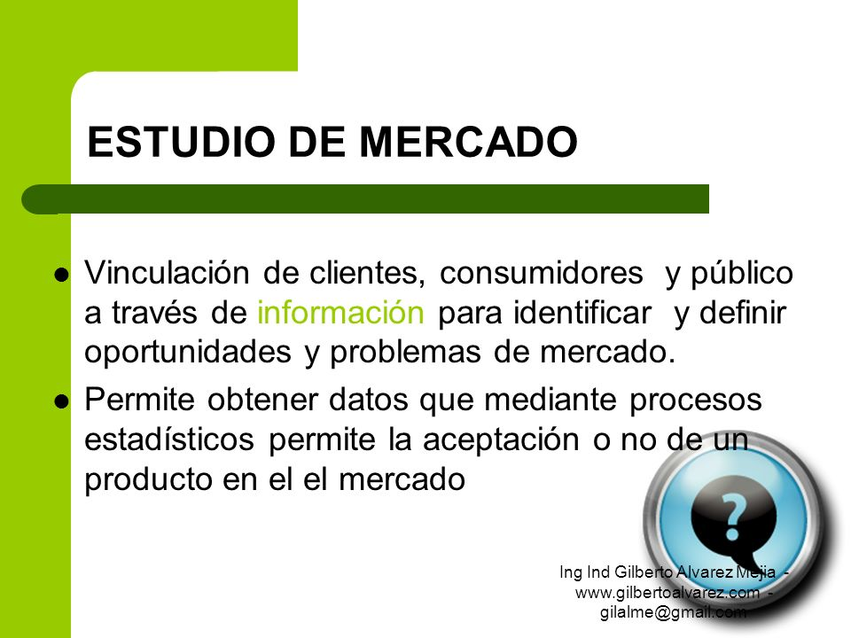 ESTUDIO DE MERCADO Vinculación de clientes, consumidores y público a través de información para identificar y definir oportunidades y problemas de mer