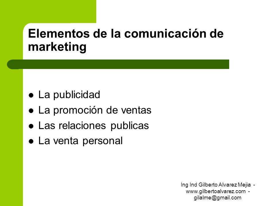 Elementos de la comunicación de marketing La publicidad La promoción de ventas Las relaciones publicas La venta personal Ing Ind Gilberto Alvarez Meji