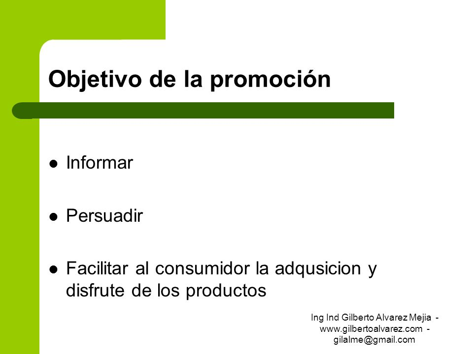 Objetivo de la promoción Informar Persuadir Facilitar al consumidor la adqusicion y disfrute de los productos Ing Ind Gilberto Alvarez Mejia - www.gil