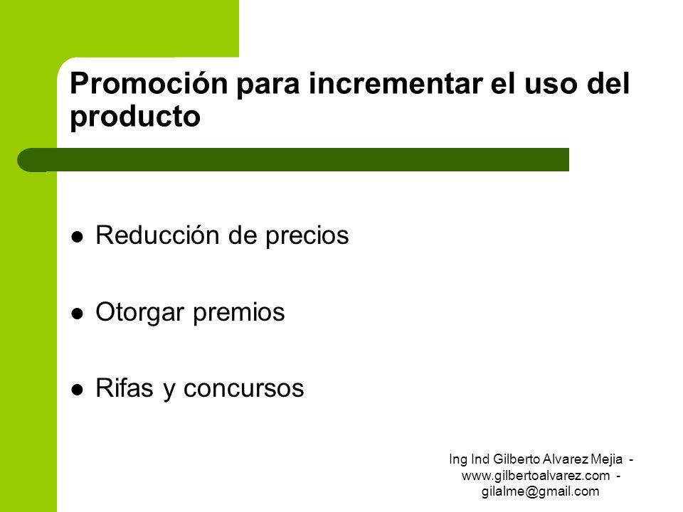 Promoción para incrementar el uso del producto Reducción de precios Otorgar premios Rifas y concursos Ing Ind Gilberto Alvarez Mejia - www.gilbertoalv