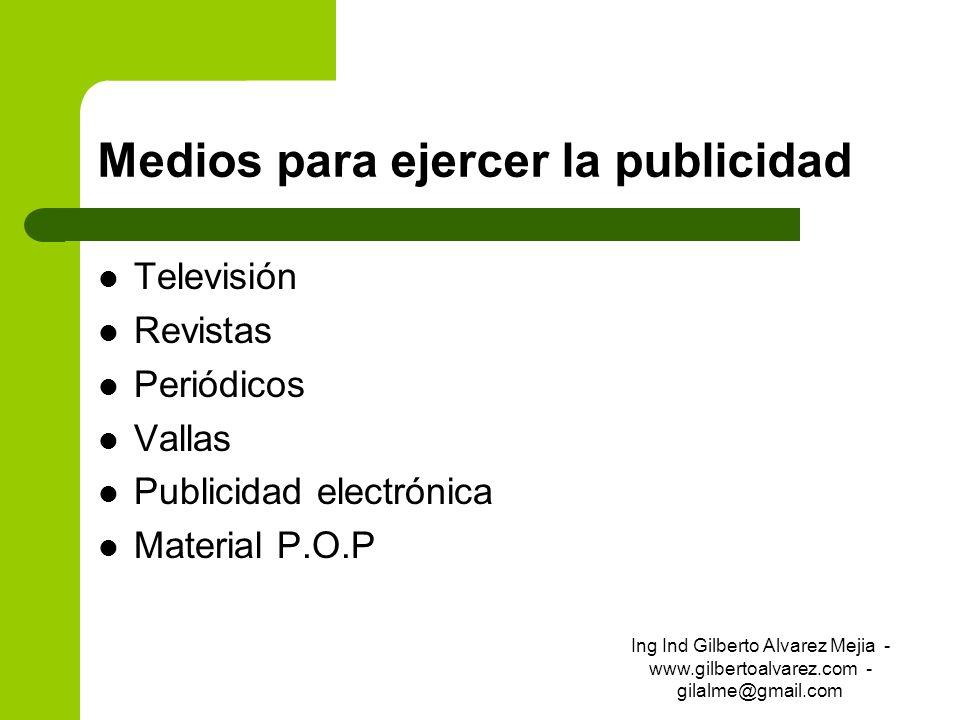 Medios para ejercer la publicidad Televisión Revistas Periódicos Vallas Publicidad electrónica Material P.O.P Ing Ind Gilberto Alvarez Mejia - www.gil