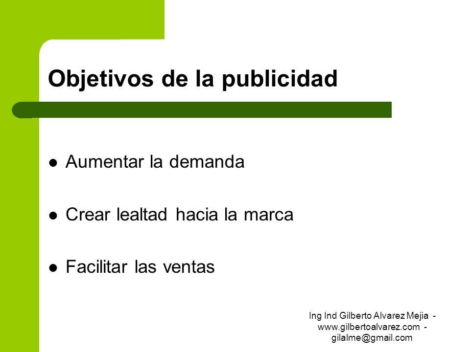 Objetivos de la publicidad Aumentar la demanda Crear lealtad hacia la marca Facilitar las ventas Ing Ind Gilberto Alvarez Mejia - www.gilbertoalvarez.