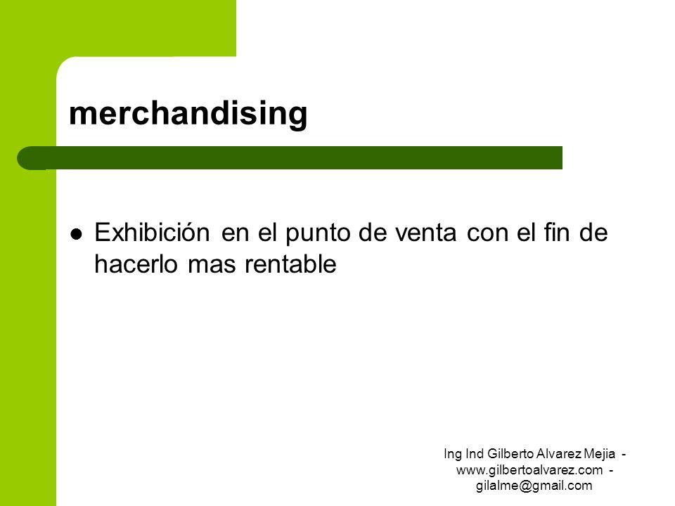 merchandising Exhibición en el punto de venta con el fin de hacerlo mas rentable Ing Ind Gilberto Alvarez Mejia - www.gilbertoalvarez.com - gilalme@gm