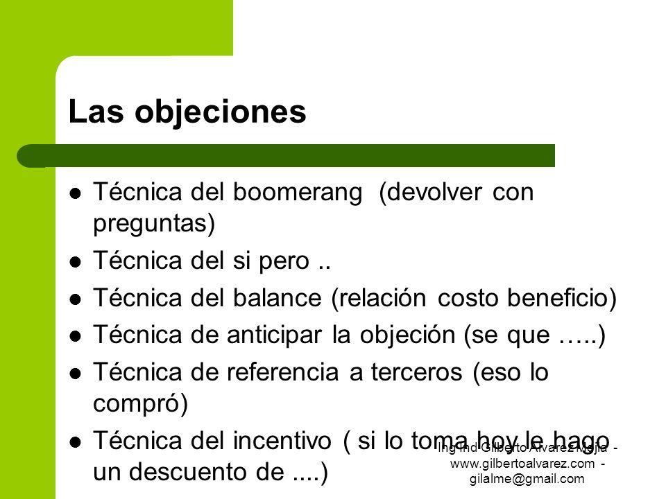Las objeciones Técnica del boomerang (devolver con preguntas) Técnica del si pero.. Técnica del balance (relación costo beneficio) Técnica de anticipa