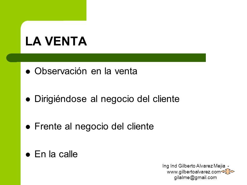 LA VENTA Observación en la venta Dirigiéndose al negocio del cliente Frente al negocio del cliente En la calle Ing Ind Gilberto Alvarez Mejia - www.gi