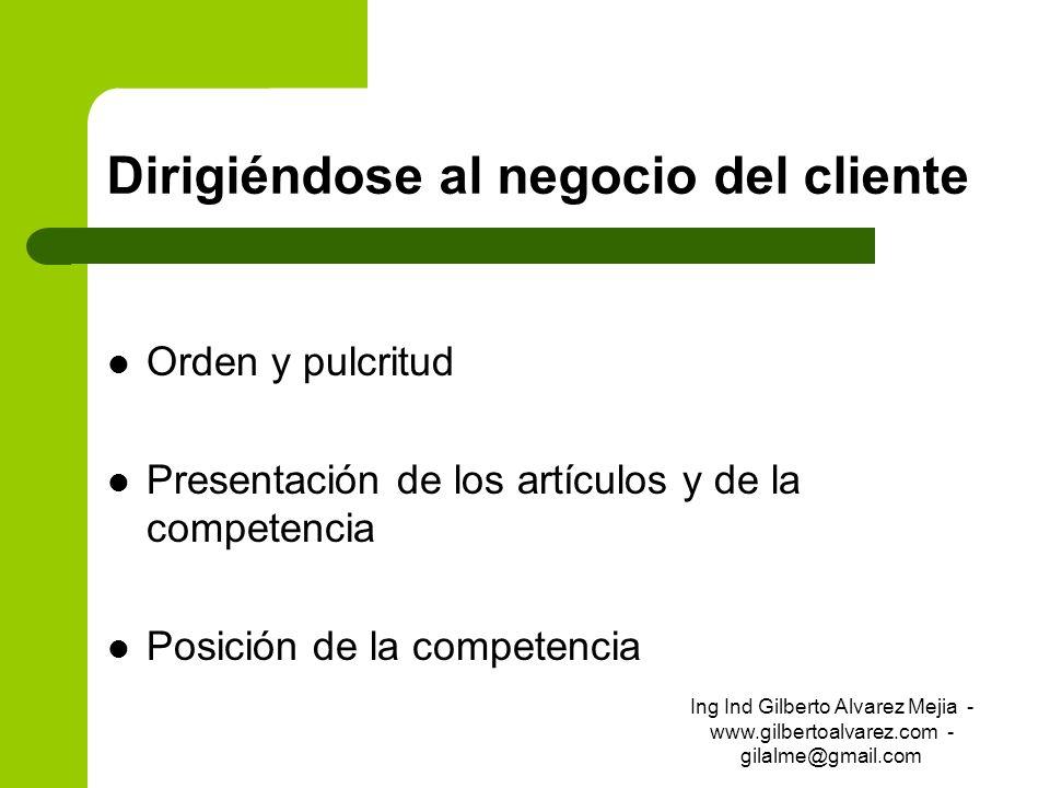 Dirigiéndose al negocio del cliente Orden y pulcritud Presentación de los artículos y de la competencia Posición de la competencia Ing Ind Gilberto Al