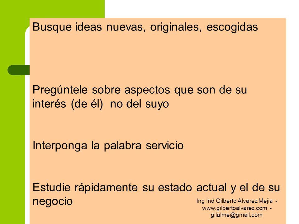 Busque ideas nuevas, originales, escogidas Pregúntele sobre aspectos que son de su interés (de él) no del suyo Interponga la palabra servicio Estudie