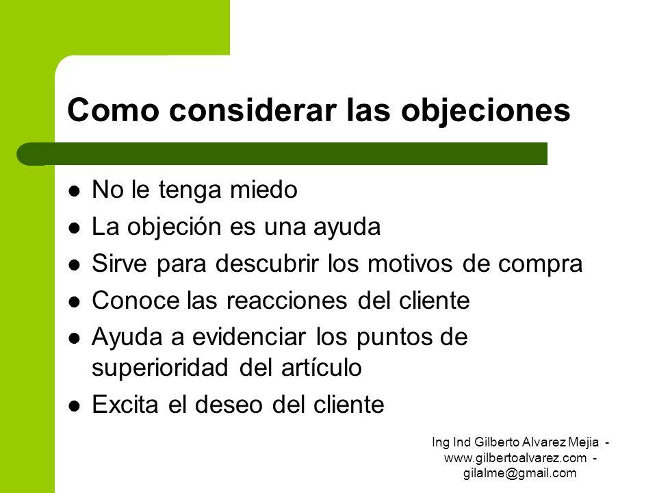 Como considerar las objeciones No le tenga miedo La objeción es una ayuda Sirve para descubrir los motivos de compra Conoce las reacciones del cliente