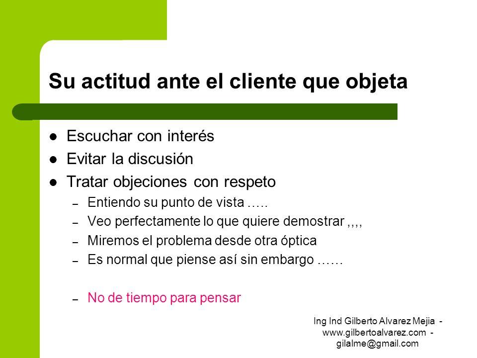 Su actitud ante el cliente que objeta Escuchar con interés Evitar la discusión Tratar objeciones con respeto – Entiendo su punto de vista ….. – Veo pe