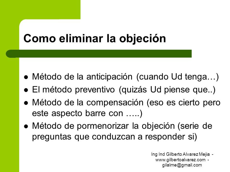 Como eliminar la objeción Método de la anticipación (cuando Ud tenga…) El método preventivo (quizás Ud piense que..) Método de la compensación (eso es