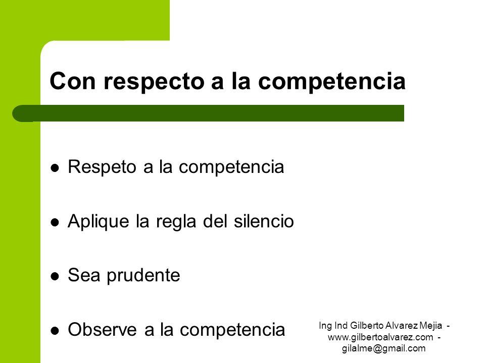 Con respecto a la competencia Respeto a la competencia Aplique la regla del silencio Sea prudente Observe a la competencia Ing Ind Gilberto Alvarez Me