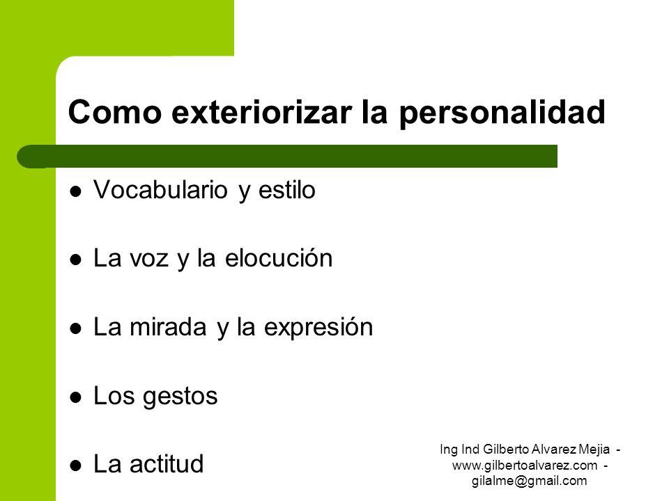 Como exteriorizar la personalidad Vocabulario y estilo La voz y la elocución La mirada y la expresión Los gestos La actitud Ing Ind Gilberto Alvarez M
