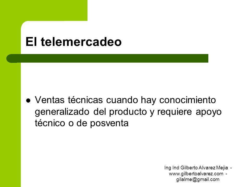 El telemercadeo Ventas técnicas cuando hay conocimiento generalizado del producto y requiere apoyo técnico o de posventa Ing Ind Gilberto Alvarez Meji