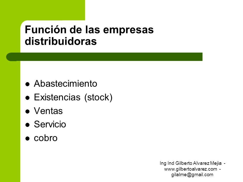 Función de las empresas distribuidoras Abastecimiento Existencias (stock) Ventas Servicio cobro Ing Ind Gilberto Alvarez Mejia - www.gilbertoalvarez.c