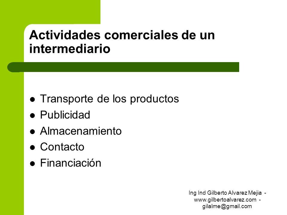 Actividades comerciales de un intermediario Transporte de los productos Publicidad Almacenamiento Contacto Financiación Ing Ind Gilberto Alvarez Mejia