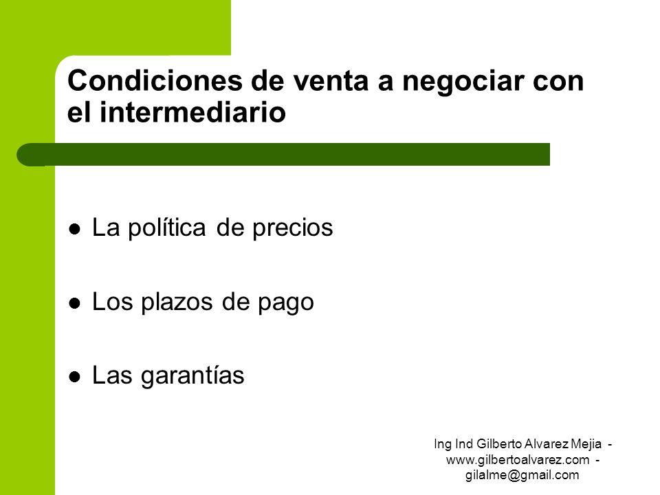 Condiciones de venta a negociar con el intermediario La política de precios Los plazos de pago Las garantías Ing Ind Gilberto Alvarez Mejia - www.gilb