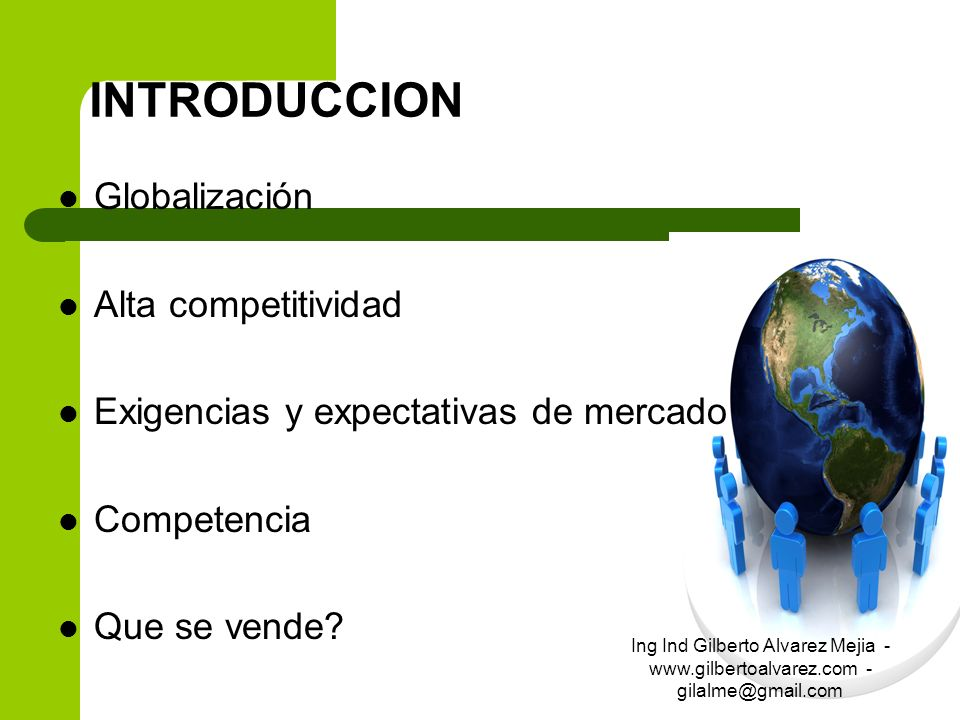 INTRODUCCION Globalización Alta competitividad Exigencias y expectativas de mercado Competencia Que se vende? Ing Ind Gilberto Alvarez Mejia - www.gil