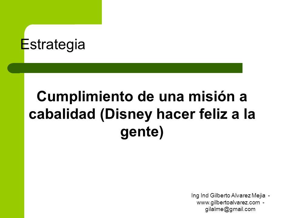 Estrategia Cumplimiento de una misión a cabalidad (Disney hacer feliz a la gente) Ing Ind Gilberto Alvarez Mejia - www.gilbertoalvarez.com - gilalme@g