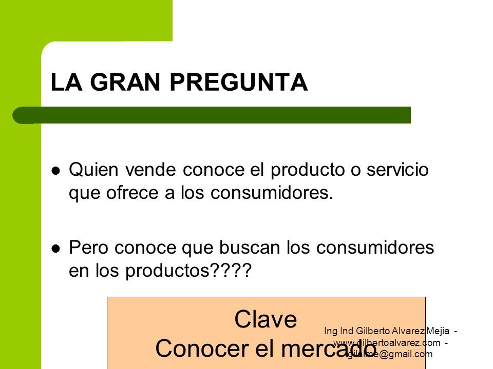 LA GRAN PREGUNTA Quien vende conoce el producto o servicio que ofrece a los consumidores. Pero conoce que buscan los consumidores en los productos????