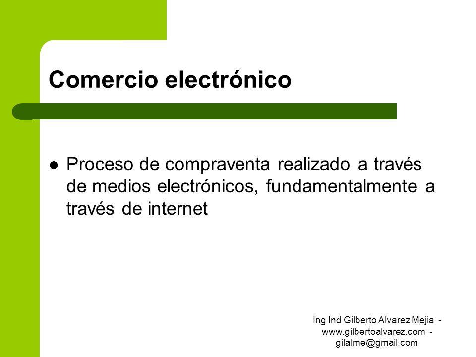 Comercio electrónico Proceso de compraventa realizado a través de medios electrónicos, fundamentalmente a través de internet Ing Ind Gilberto Alvarez