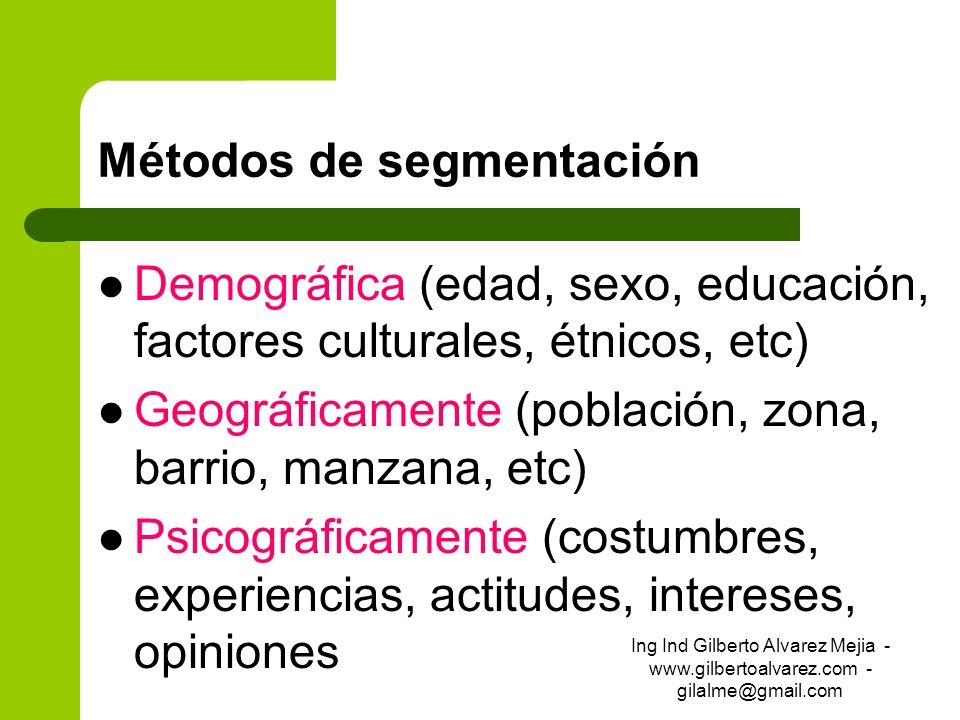 Métodos de segmentación Demográfica (edad, sexo, educación, factores culturales, étnicos, etc) Geográficamente (población, zona, barrio, manzana, etc)